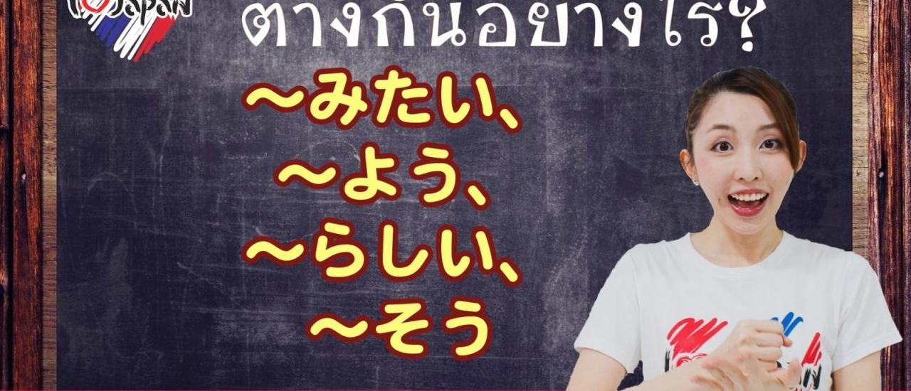 ..みたい (mitai)、...よう (you)、...らしい (rashii)、〜そう (sou)、 ต่างกันยังไง
